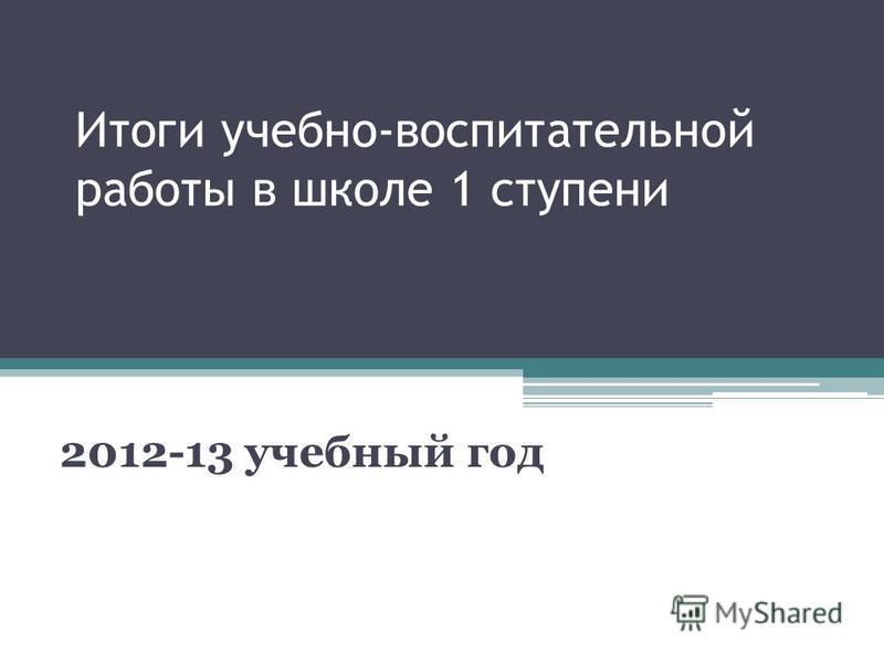 Итоги учебно-воспитательной работы в школе 1 ступени 2012-13 учебный год