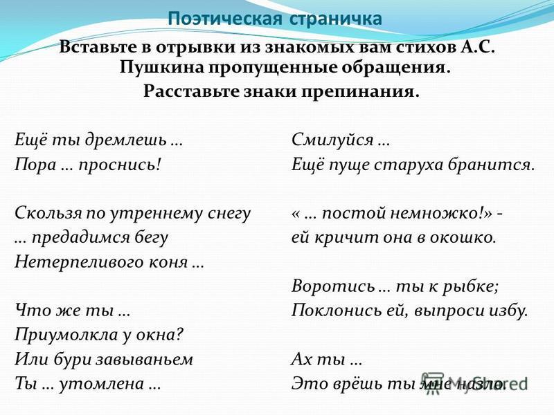 Поэтическая страничка Вставьте в отрывки из знакомых вам стихов А.С. Пушкина пропущенные обращения. Расставьте знаки препинания. Ещё ты дремлешь …Смилуйся … Пора … проснись!Ещё пуще старуха бранится. Скользя по утреннему снегу« … постой немножко!» -