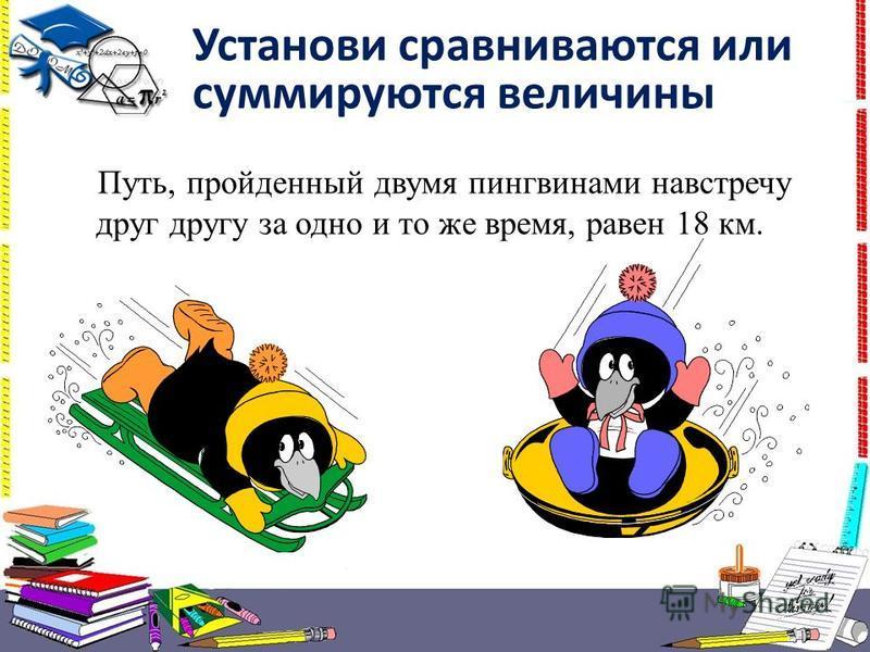 Установи сравниваются или суммируются величины Путь, пройденный двумя пингвинами навстречу друг другу за одно и то же время, равен 18 км.