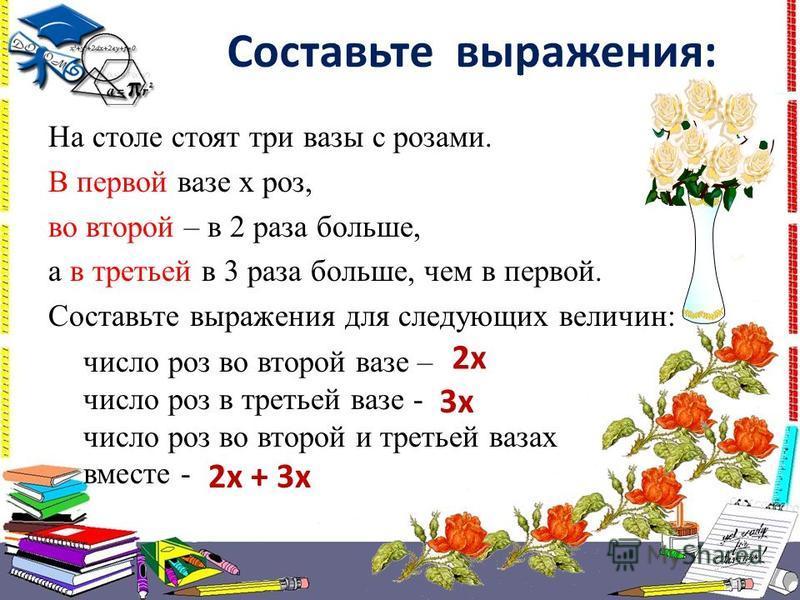 На столе стоят три вазы с розами. В первой вазе х роз, во второй – в 2 раза больше, а в третьей в 3 раза больше, чем в первой. Составьте выражения для следующих величин: число роз во второй вазе – число роз в третьей вазе - число роз во второй и трет
