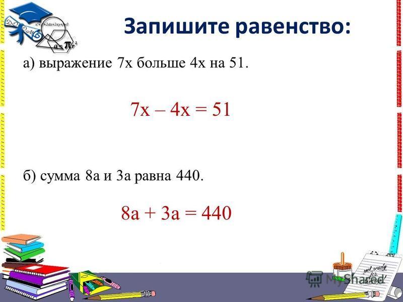 Запишите равенство: а) выражение 7 х больше 4 х на 51. б) сумма 8 а и 3 а равна 440. 7 х – 4 х = 51 8 а + 3 а = 440