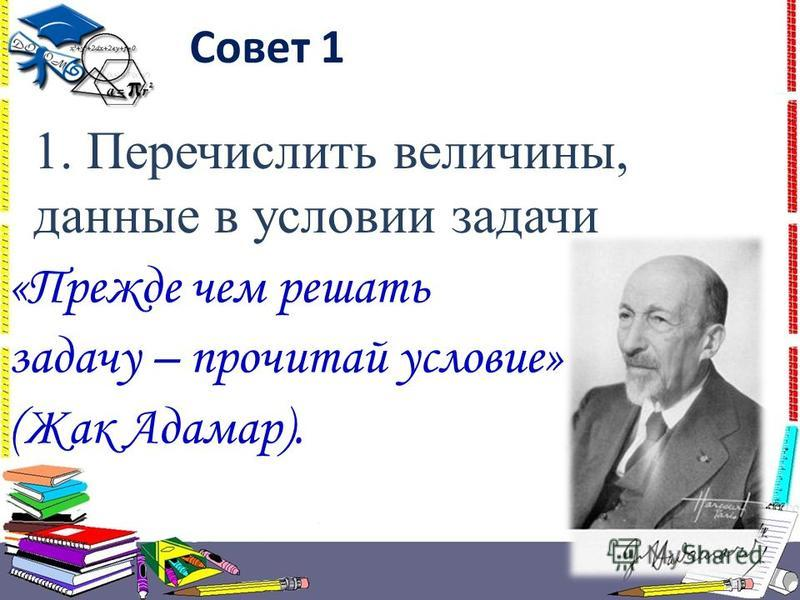«Прежде чем решать задачу – прочитай условие» (Жак Адамар). Совет 1 1. Перечислить величины, данные в условии задачи
