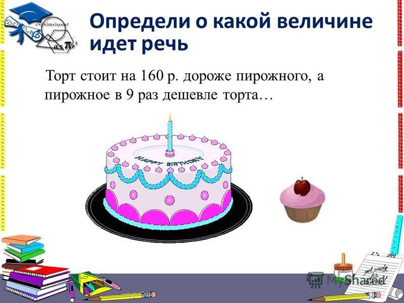 Торт стоит на 160 р. дороже пирожного, а пирожное в 9 раз дешевле торта… Определи о какой величине идет речь