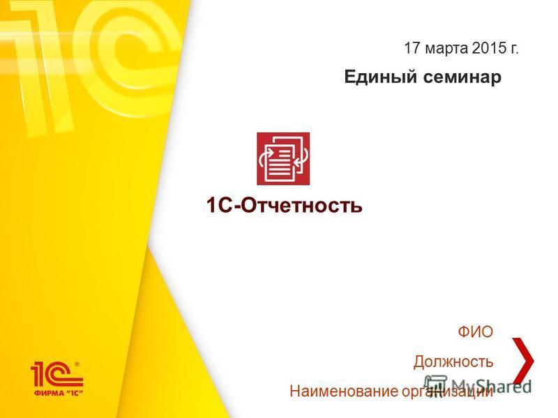 Единый семинар 1С-Отчетность 17 марта 2015 г. ФИО Должность Наименование организации