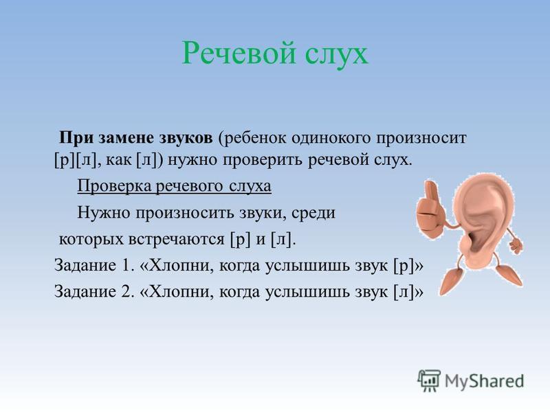 Речевой слух При замене звуков (ребенок одинокого произносит [р][л], как [л]) нужно проверить речевой слух. Проверка речевого слуха Нужно произносить звуки, среди которых встречаются [р] и [л]. Задание 1. «Хлопни, когда услышишь звук [р]» Задание 2.