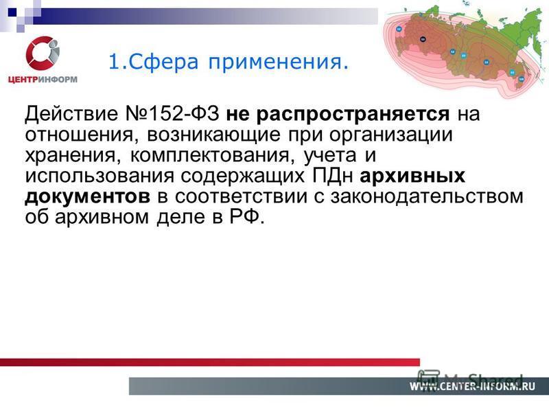 Действие 152-ФЗ не распространяется на отношения, возникающие при организации хранения, комплектования, учета и использования содержащих ПДн архивных документов в соответствии с законодательством об архивном деле в РФ. 1. Сфера применения.