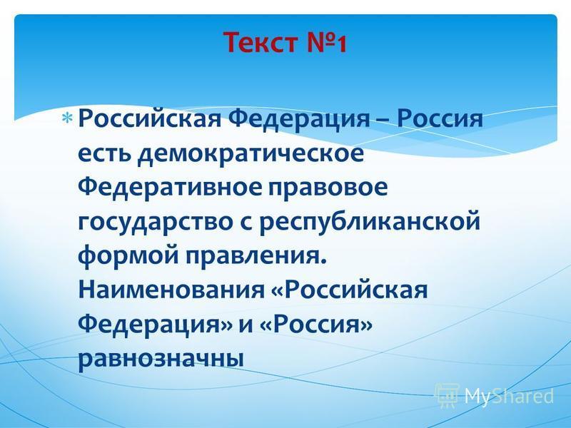Российская Федерация – Россия есть демократическое Федеративное правовое государство с республиканской формой правления. Наименования «Российская Федерация» и «Россия» равнозначны Текст 1