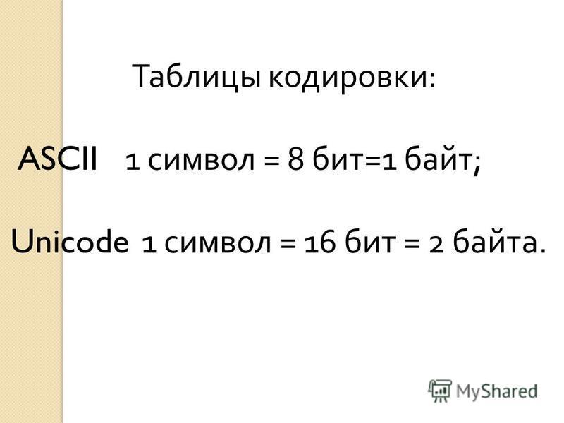 Таблицы кодировки : ASCII 1 символ = 8 бит =1 байт ; Unicode 1 символ = 16 бит = 2 байта.