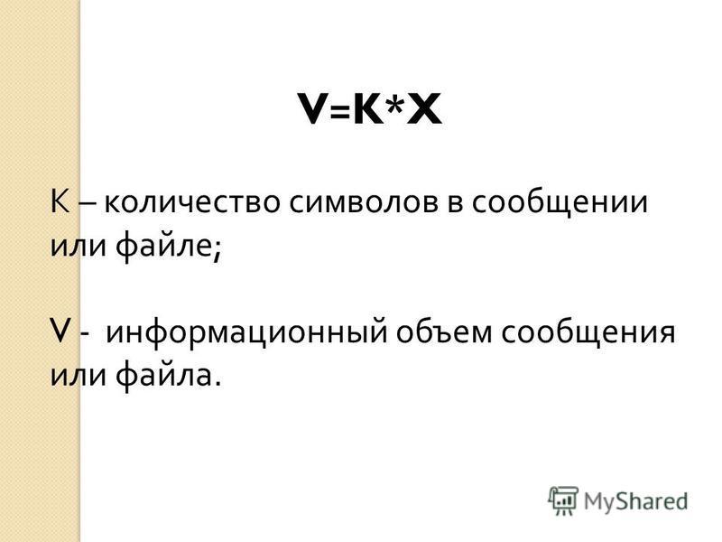 V=K*X К – количество символов в сообщении или файле ; V - информационный объем сообщения или файла.