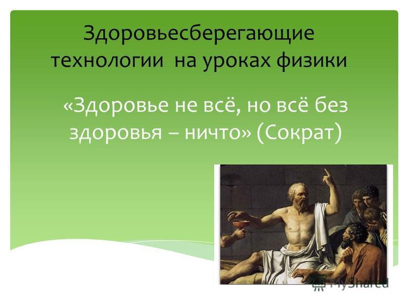 Здоровьесберегающие технологии на уроках физики «Здоровье не всё, но всё без здоровья – ничто» (Сократ)