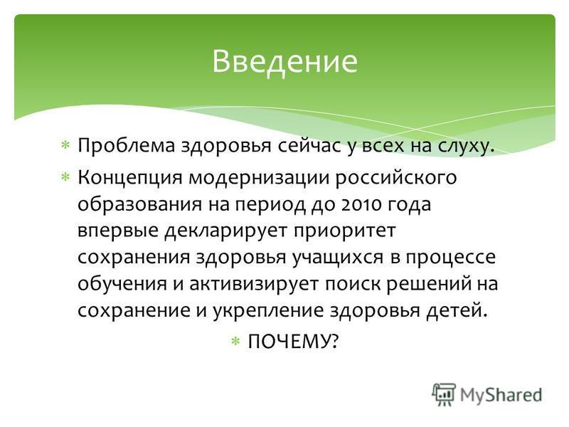 Проблема здоровья сейчас у всех на слуху. Концепция модернизации российского образования на период до 2010 года впервые декларирует приоритет сохранения здоровья учащихся в процессе обучения и активизирует поиск решений на сохранение и укрепление здо