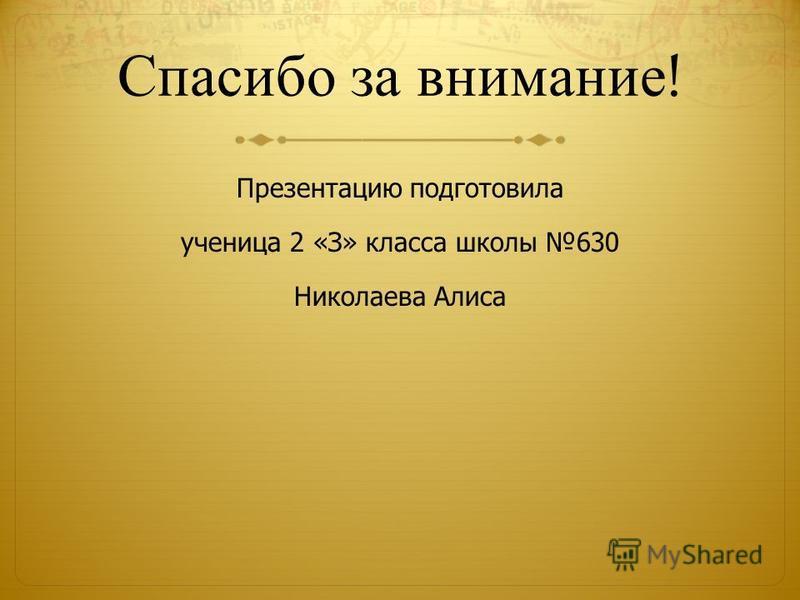 Спасибо за внимание ! Презентацию подготовила ученица 2 «З» класса школы 630 Николаева Алиса