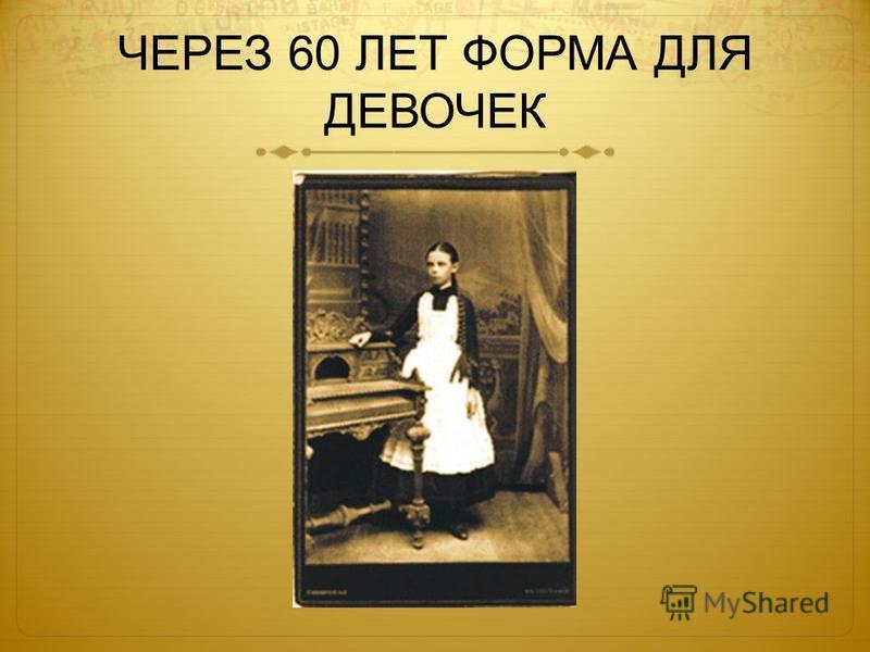 ЧЕРЕЗ 60 ЛЕТ ФОРМА ДЛЯ ДЕВОЧЕК