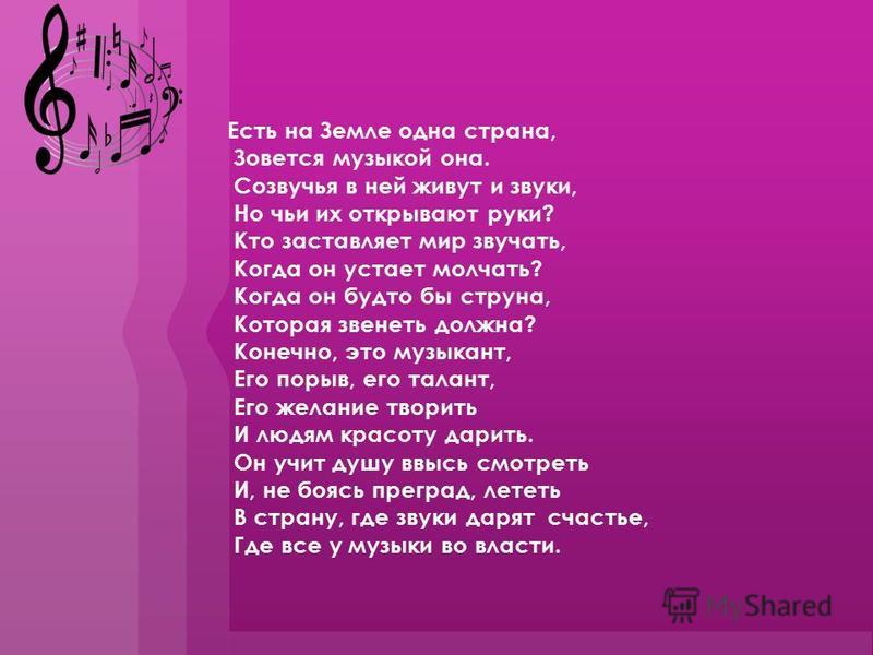 Есть на Земле одна страна, Зовется музыкой она. Созвучья в ней живут и звуки, Но чьи их открывают руки? Кто заставляет мир звучать, Когда он устает молчать? Когда он будто бы струна, Которая звенеть должна? Конечно, это музыкант, Его порыв, его талан