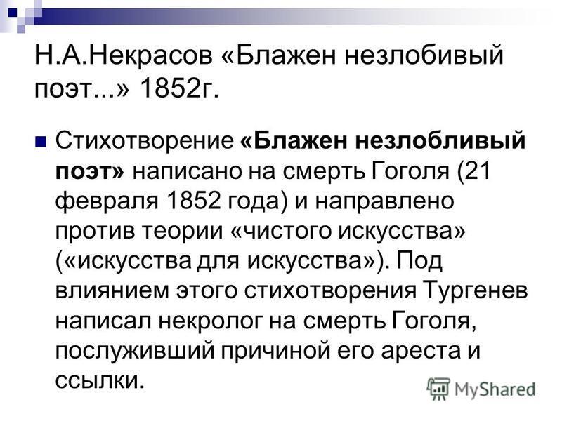 Н.А.Некрасов «Блажен незлобивый поэт...» 1852 г. Стихотворение «Блажен незлобивый поэт» написано на смерть Гоголя (21 февраля 1852 года) и направлено против теории «чистого искусства» («искусства для искусства»). Под влиянием этого стихотворения Тург