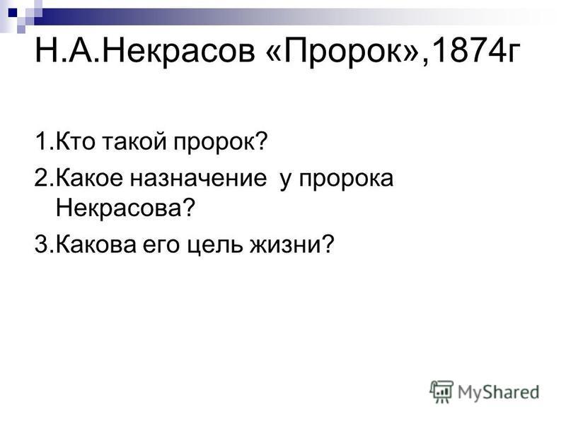 Н.А.Некрасов «Пророк»,1874 г 1. Кто такой пророк? 2. Какое назначение у пророка Некрасова? 3. Какова его цель жизни?