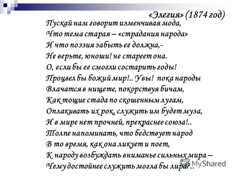 «Элегия» (1874 год) Пускай нам говорит изменчивая мода, Что тема старая – «страдания народа» И что поэзия забыть ее должна,- Не верьте, юноши! не стареет она. О, если бы ее смогли состарить годы! Процвел бы божий мир!.. Увы! пока народы Влачатся в ни