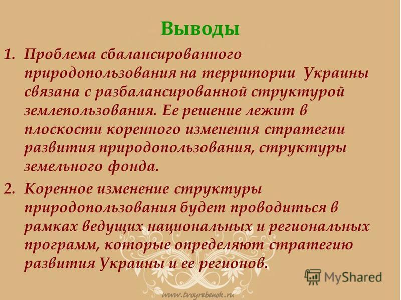 Выводы 1. Проблема сбалансированного природопользования на территории Украины связана с разбалансированной структурой землепользования. Ее решение лежит в плоскости коренного изменения стратегии развития природопользования, структуры земельного фонда