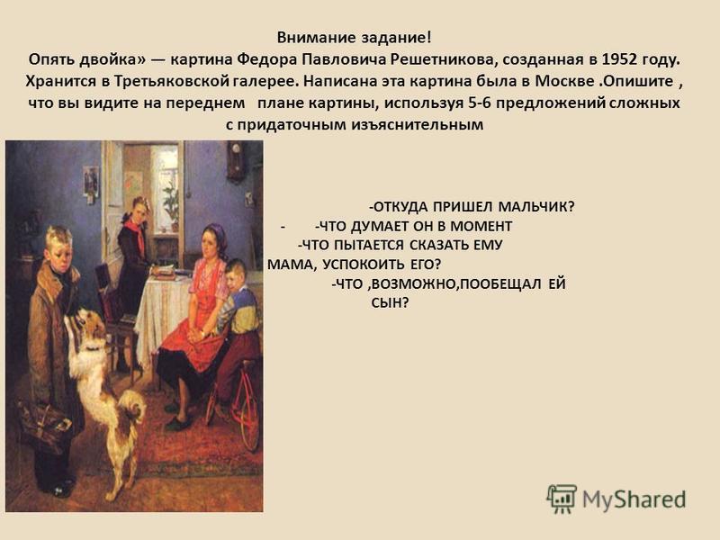 Внимание задание! Опять двойка» картина Федора Павловича Решетникова, созданная в 1952 году. Хранится в Третьяковской галерее. Написана эта картина была в Москве.Опишите, что вы видите на переднем плане картины, используя 5-6 предложений сложных с пр