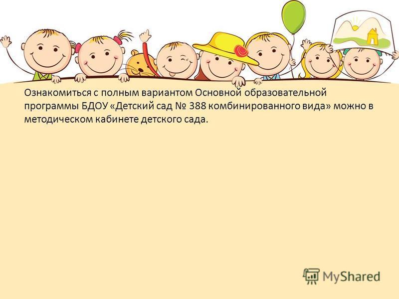 Ознакомиться с полным вариантом Основной образовательной программы БДОУ «Детский сад 388 комбинированного вида» можно в методическом кабинете детского сада.