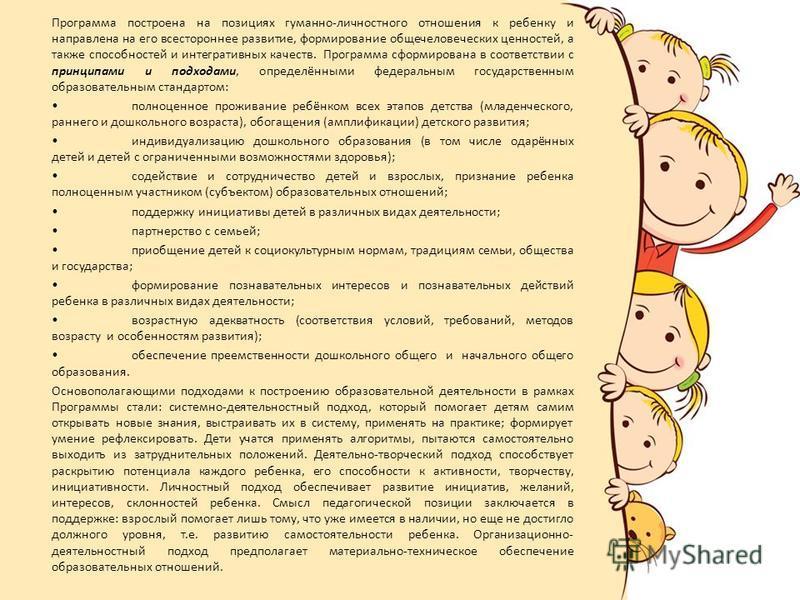 Программа построена на позициях гуманно-личностного отношения к ребенку и направлена на его всестороннее развитие, формирование общечеловеческих ценностей, а также способностей и интегративных качеств. Программа сформирована в соответствии с принципа
