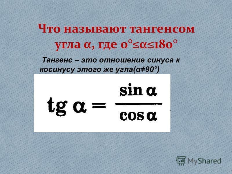 Что называют тангенсом угла α, где 0°α180° Тангенс – это отношение синуса к косинусу этого же угла ( α90°)