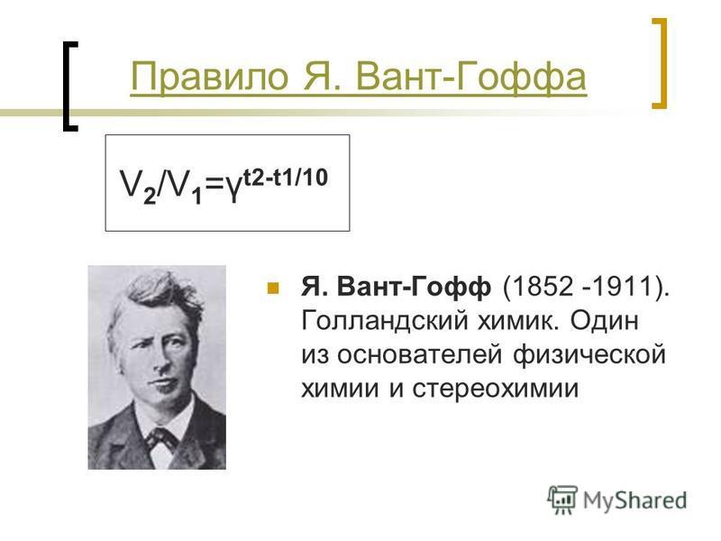 Правило Я. Вант-Гоффа V 2 /V 1 =γ t2-t1/10 Я. Вант-Гофф (1852 -1911). Голландский химик. Один из основателей физической химии и стереохимии
