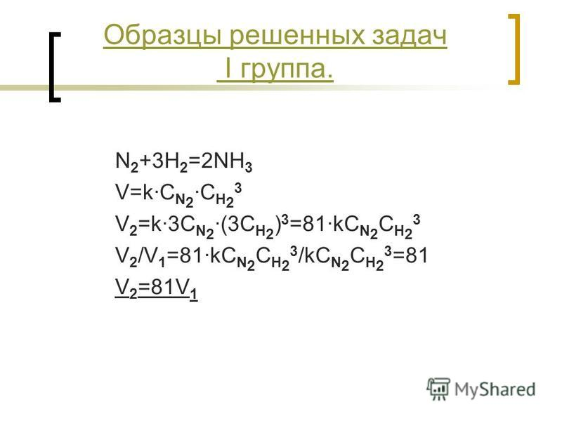 Образцы решенных задач I группа. N 2 +3H 2 =2NH 3 V=k·C N 2 ·C H 2 3 V 2 =k·3C N 2 ·(3C H 2 ) 3 =81·kC N 2 C H 2 3 V 2 /V 1 =81·kC N 2 C H 2 3 /kC N 2 C H 2 3 =81 V 2 =81V 1