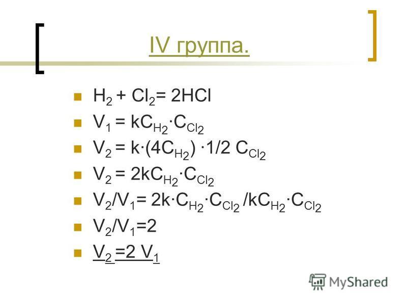 IV группа. H 2 + Cl 2 = 2HCl V 1 = kC H 2 ·C Cl 2 V 2 = k·(4C H 2 ) ·1/2 C Cl 2 V 2 = 2kC H 2 ·C Cl 2 V 2 /V 1 = 2k·C H 2 ·C Cl 2 /kC H 2 ·C Cl 2 V 2 /V 1 =2 V 2 =2 V 1