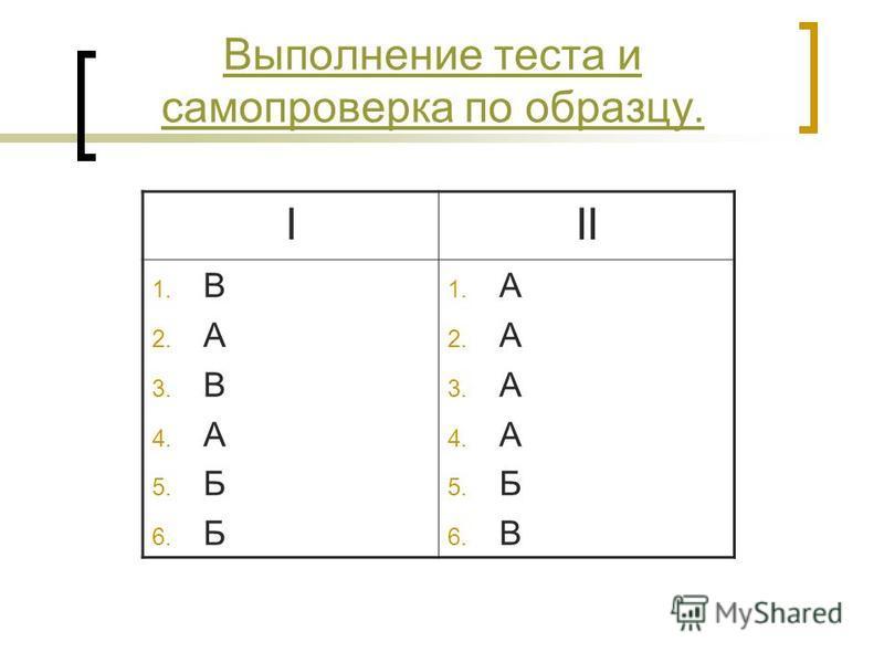 Выполнение теста и самопроверка по образцу. III 1. В 2. А 3. В 4. А 5. Б 6. Б 1. А 2. А 3. А 4. А 5. Б 6. В