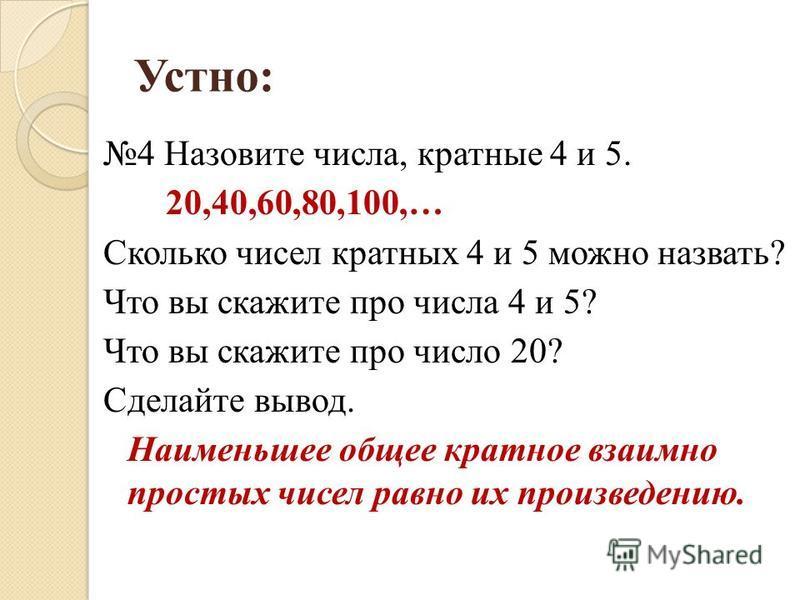 Устно: 4 Назовите числа, кратные 4 и 5. 20,40,60,80,100,… Сколько чисел кратных 4 и 5 можно назвать? Что вы скажите про числа 4 и 5? Что вы скажите про число 20? Сделайте вывод. Наименьшее общее кратное взаимно простых чисел равно их произведению.