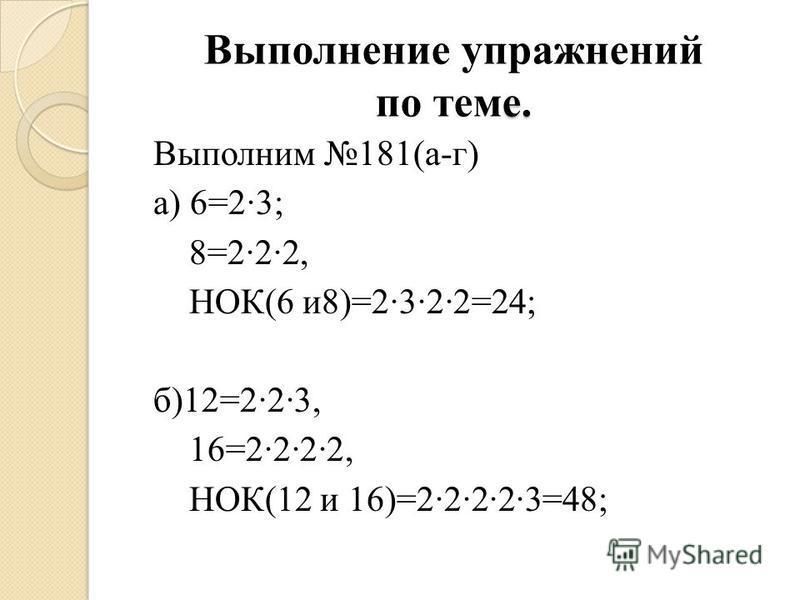 е. Выполнение упражнений по теме. Выполним 181(а-г) а) 6=2·3; 8=2·2·2, НОК(6 и 8)=2·3·2·2=24; б)12=2·2·3, 16=2·2·2·2, НОК(12 и 16)=2·2·2·2·3=48;