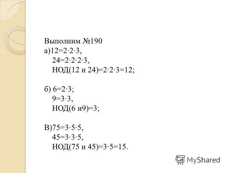 Выполним 190 а)12=2·2·3, 24=2·2·2·3, НОД(12 и 24)=2·2·3=12; б) 6=2·3; 9=3·3, НОД(6 и 9)=3; В)75=3·5·5, 45=3·3·5, НОД(75 и 45)=3·5=15.