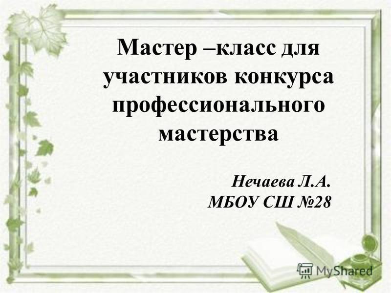 Мастер –класс для участников конкурса профессионального мастерства Нечаева Л.А. МБОУ СШ 28
