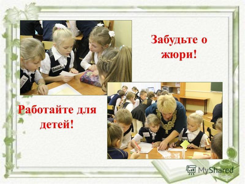 Забудьте о жюри! Работайте для детей!