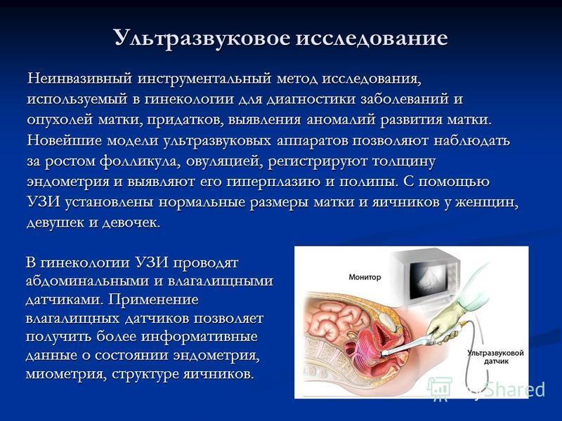Ультразвуковое исследование Неинвазивный инструментальный метод исследования, используемый в гинекологии для диагностики заболеваний и опухолей матки, придатков, выявления аномалий развития матки. Новейшие модели ультразвуковых аппаратов позволяют на