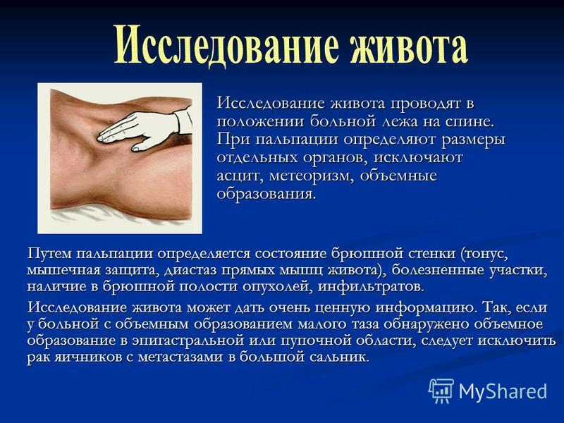 Путем пальпации определяется состояние брюшной стенки (тонус, мышечная защита, диастаз прямых мышц живота), болезненные участки, наличие в брюшной полости опухолей, инфильтратов. Путем пальпации определяется состояние брюшной стенки (тонус, мышечная