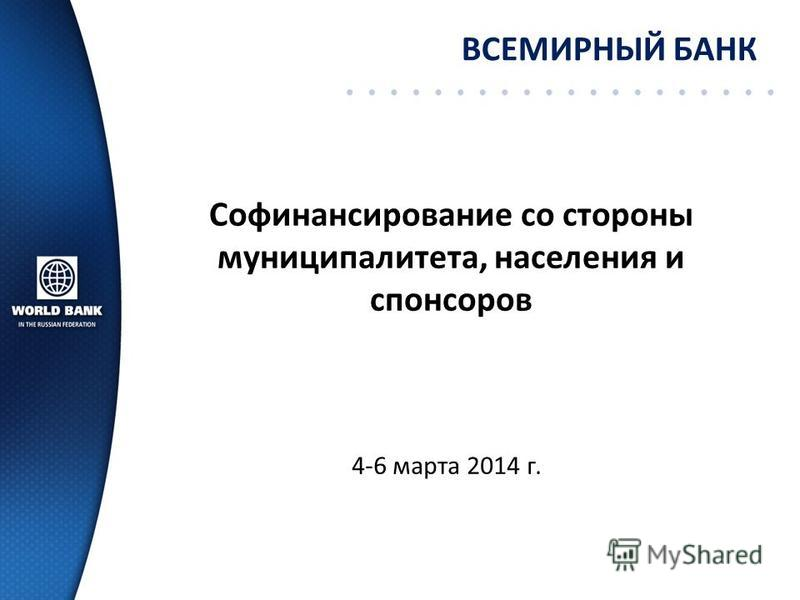 Софинансирование со стороны муниципалитета, населения и спонсоров ВСЕМИРНЫЙ БАНК 4-6 марта 2014 г.