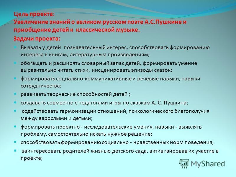 Цель проекта: Увеличение знаний о великом русском поэте А.С.Пушкине и приобщение детей к классической музыке. Задачи проекта: Вызвать у детей познавательный интерес, способствовать формированию интереса к книгам, литературным произведениям; обогащать