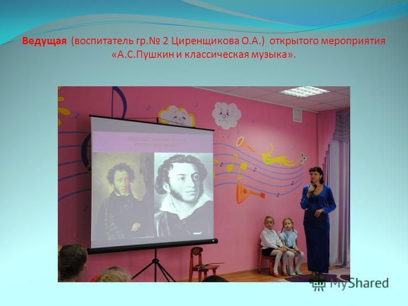 Ведущая (воспитатель гр. 2 Циренщикова О.А.) открытого мероприятия «А.С.Пушкин и классическая музыка».