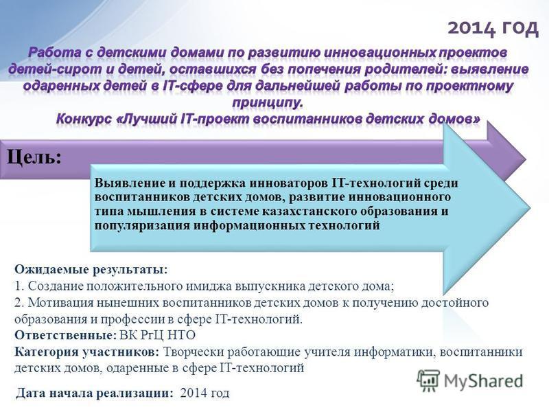 Цель: Выявление и поддержка инноваторов IT-технологий среди воспитанников детских домов, развитие инновационного типа мышления в системе казахстанского образования и популяризация информационных технологий Дата начала реализации: 2014 год Ожидаемые р