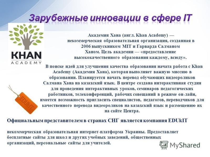 В поиске идей для улучшения качества образования начата работа с Khan Academy (Академия Хана), которая выполняет важную миссию в образовании. Планируется начать перевод обучающих видеороликов Салмана Хана на казахский язык. В центре создана интеракти