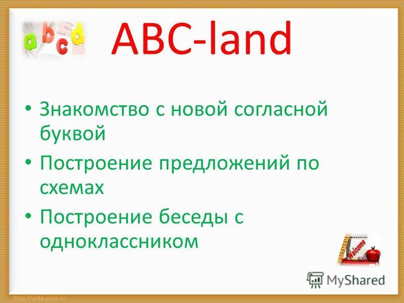 ABC-land Знакомство с новой согласной буквой Построение предложений по схемах Построение беседы с одноклассником
