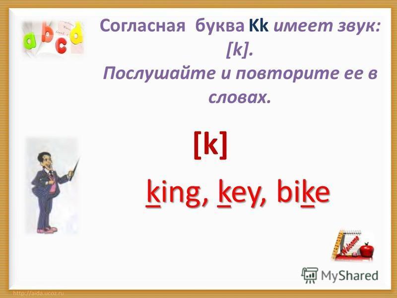 Согласная буква Kk имеет звук: [k]. Послушайте и повторите ее в словах. [k] king, key, bike
