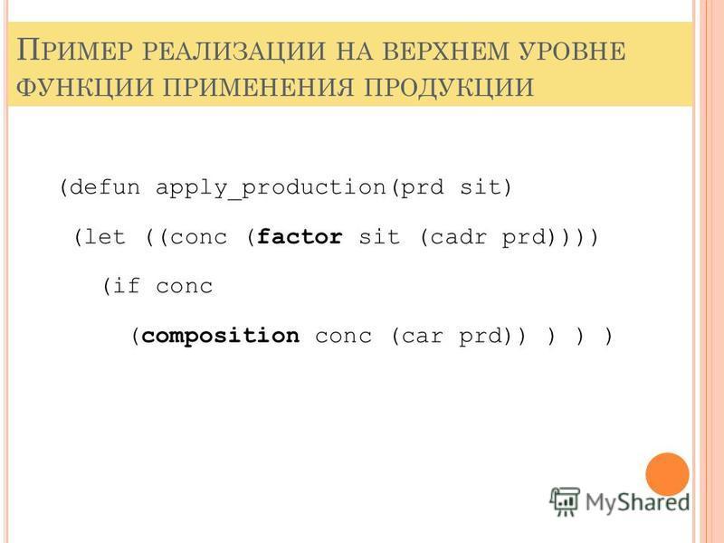 П РИМЕР РЕАЛИЗАЦИИ НА ВЕРХНЕМ УРОВНЕ ФУНКЦИИ ПРИМЕНЕНИЯ ПРОДУКЦИИ (defun apply_production(prd sit) (let ((conc (factor sit (cadr prd)))) (if conc (composition conc (car prd)) ) ) )