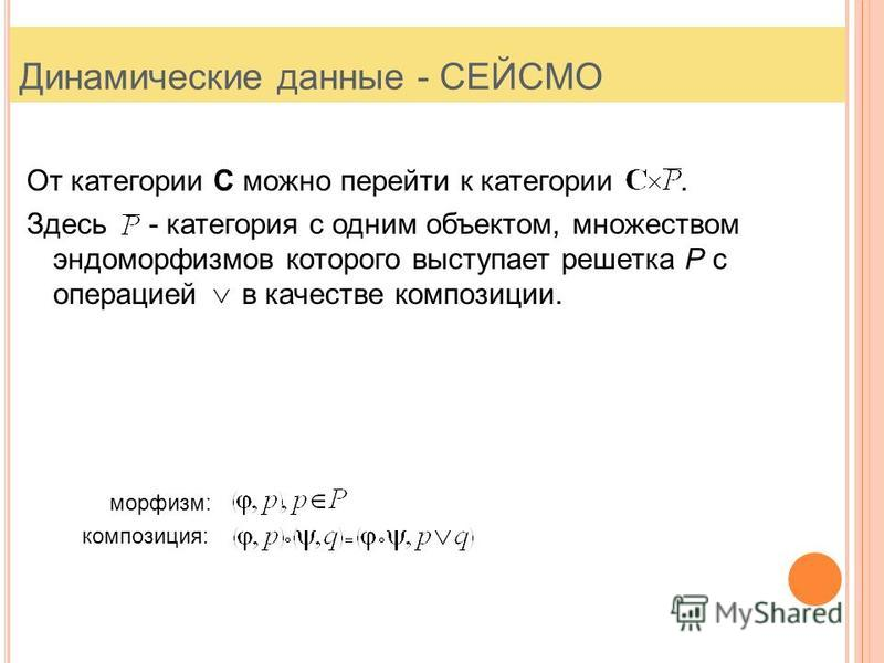 Динамические данные - СЕЙСМО От категории С можно перейти к категории. Здесь - категория с одним объектом, множеством эндоморфизмов которого выступает решетка P с операцией в качестве композиции. морфизм: композиция: