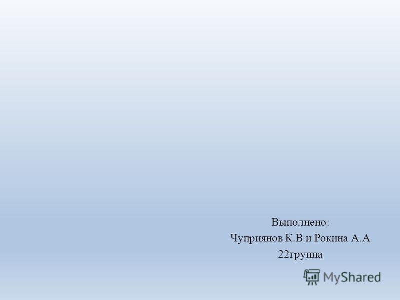 Выполнено: Чуприянов К.В и Рокина А.А 22 группа