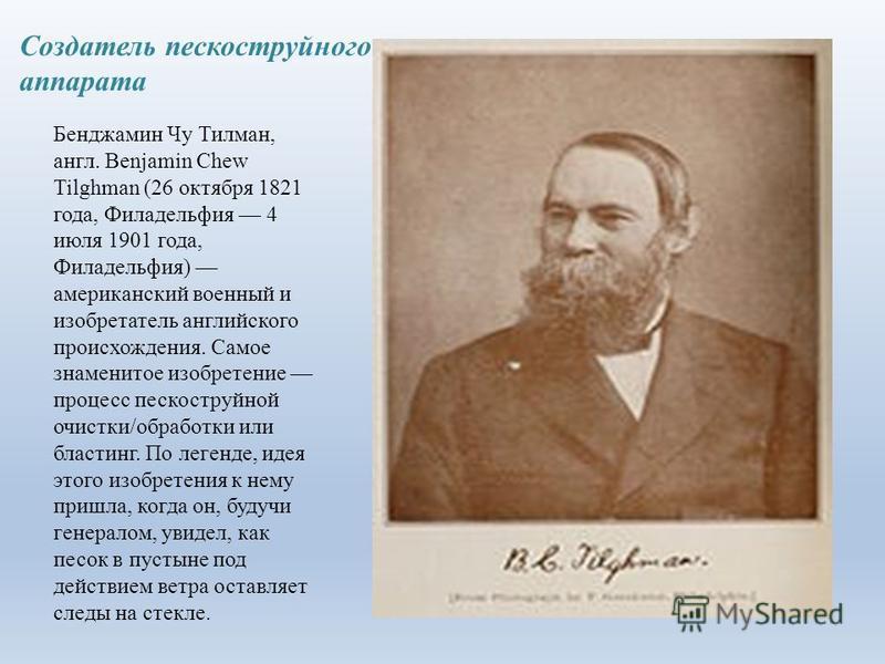 Создатель пескомструйного аппарата Бенджамин Чу Тилман, англ. Benjamin Chew Tilghman (26 октября 1821 года, Филадельфия 4 июля 1901 года, Филадельфия) американский военный и изобретатель английского происхождения. Самое знаменитое изобретение процес