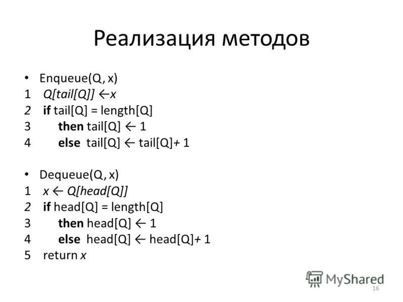 Реализация методов Enqueue(Q, х) 1 Q[tail[Q]] х 2 if tail[Q] = length[Q] 3 then tail[Q] 1 4 else tail[Q] tail[Q]+ 1 Dequeue(Q, х) 1 х Q[head[Q]] 2 if head[Q] = length[Q] 3 then head[Q] 1 4 else head[Q] head[Q]+ 1 5 return x 16