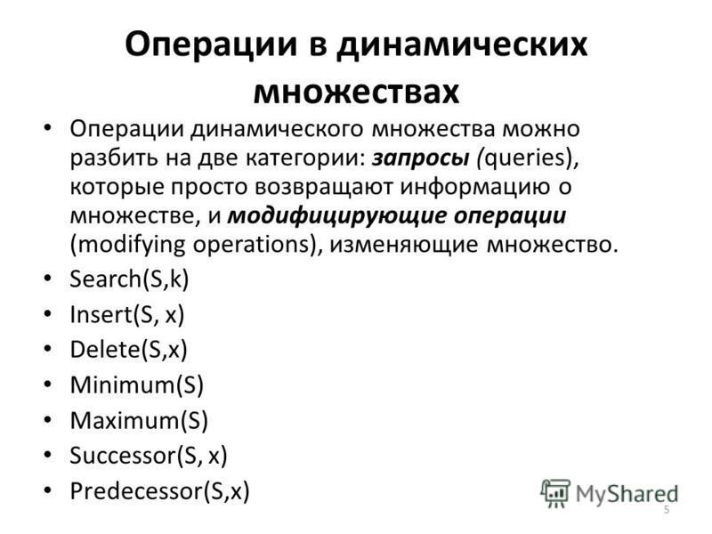 Операции в динамических множествах Операции динамического множества можно разбить на две категории: запросы (queries), которые просто возвращают информацию о множестве, и модифицирующие операции (modifying operations), изменяющие множество. Search(S,